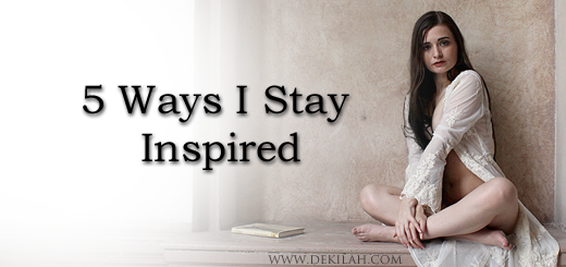 5 Ways I Stay Inspired - Dekilah's Blog